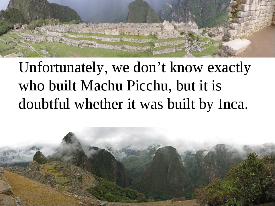 Unfortunately, we don't know exactly who built Machu Picchu, but it is doubt...