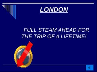 LONDON FULL STEAM AHEAD FOR THE TRIP OF A LIFETIME!