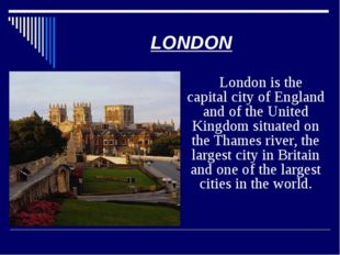 London is the capital city of England and of the United Kingdom situated on