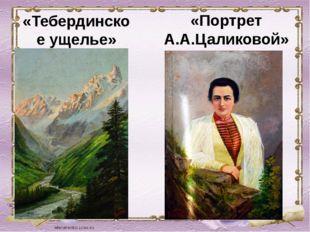 «Тебердинское ущелье» «Портрет А.А.Цаликовой»