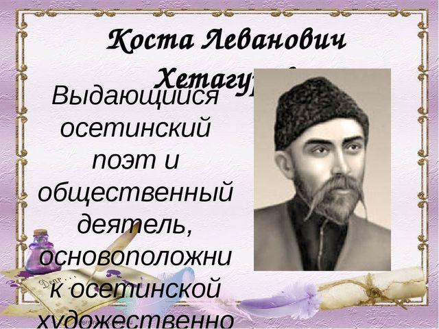 Коста Леванович Хетагуров Выдающийся осетинский поэт и общественный деятель,...