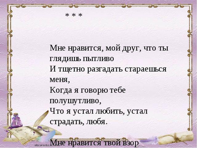 * * * Мне нравится, мой друг, что ты глядишь пытливо И тщетно разгадать стар...