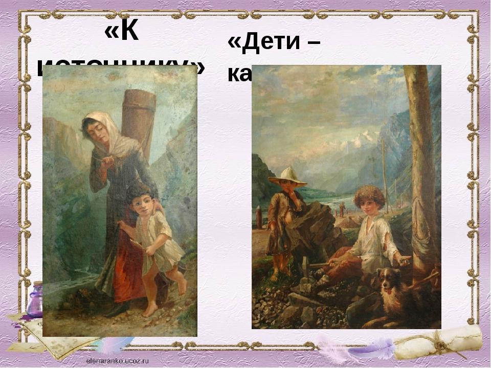 «К источнику» «Дети – каменщики»