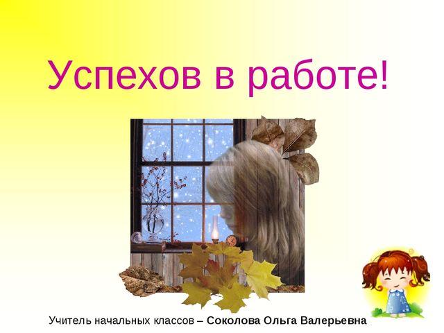 Успехов в работе! Учитель начальных классов – Соколова Ольга Валерьевна