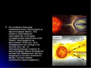 Но особенно большие изменения могут происходить в магнитосфере Земли. Эта об