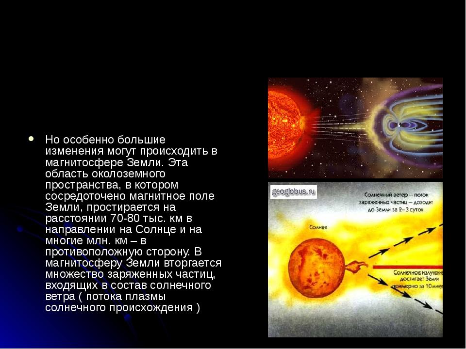Но особенно большие изменения могут происходить в магнитосфере Земли. Эта об...