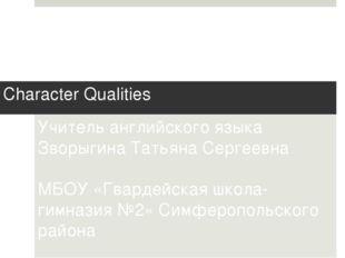 Character Qualities Учитель английского языка Зворыгина Татьяна Сергеевна МБО