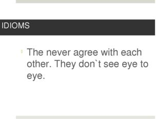 IDIOMS The never agree with each other. They don`t see eye to eye.