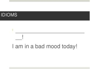 IDIOMS ________________________! I am in a bad mood today!