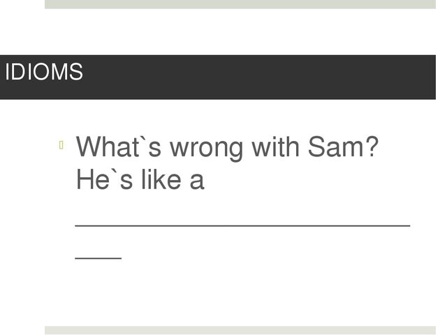 IDIOMS What`s wrong with Sam? He`s like a _________________________