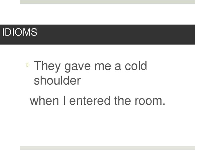 IDIOMS They gave me a cold shoulder when I entered the room.
