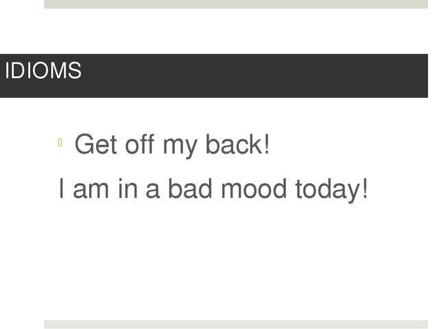 IDIOMS Get off my back! I am in a bad mood today!
