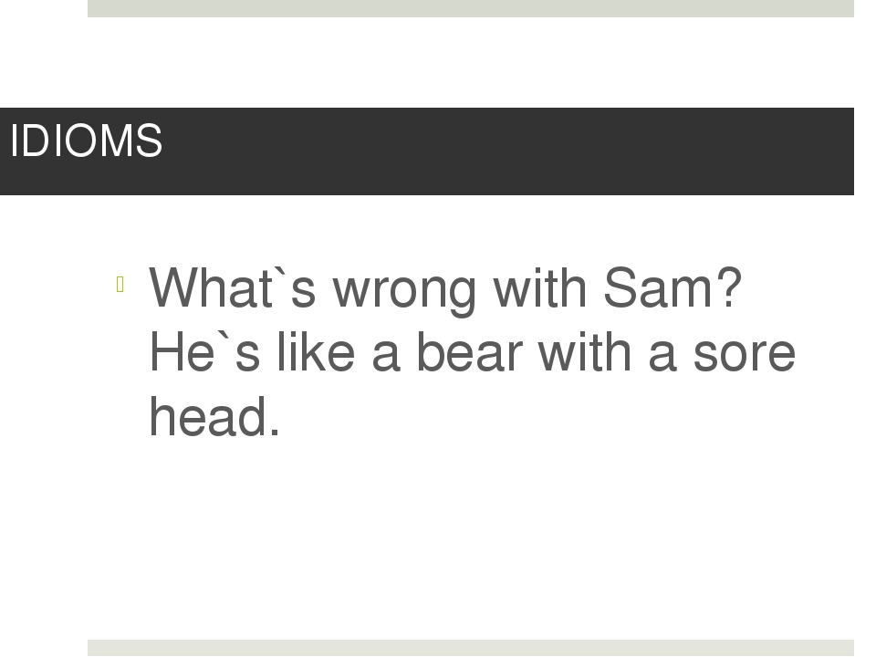 IDIOMS What`s wrong with Sam? He`s like a bear with a sore head.