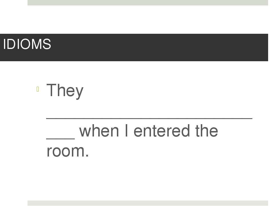IDIOMS They _________________________ when I entered the room.