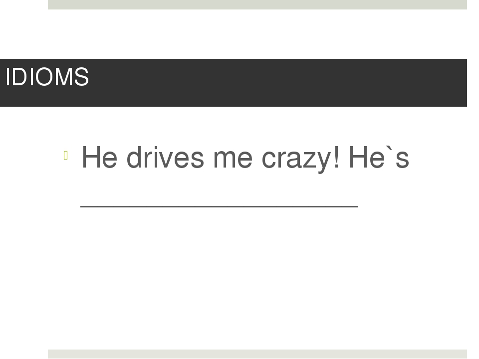 IDIOMS He drives me crazy! He`s _________________