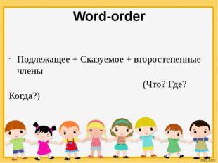 Word-order Подлежащее + Сказуемое + второстепенные члены (Что? Где? Когда?)