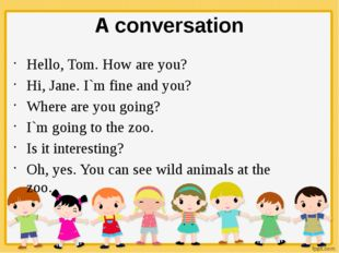 A conversation Hello, Tom. How are you? Hi, Jane. I`m fine and you? Where are