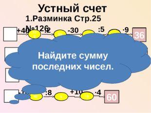 Устный счет 1.Разминка Стр.25 №126 60 +40 :2 ·9 :5 -30 100 50 20 4 36 70 -50