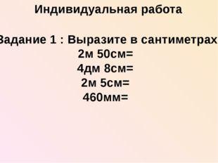Задание 1 : Выразите в сантиметрах 2м 50см= 4дм 8см= 2м 5см= 460мм= Индивиду