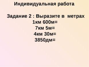 Задание 2 : Выразите в метрах 1км 600м= 7км 5м= 4км 30м= 3850дм= Индивидуаль