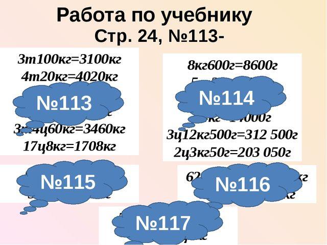 Работа по учебнику Стр. 24, №113-117 3т100кг=3100кг 4т20кг=4020кг 1т3ц=1300кг...