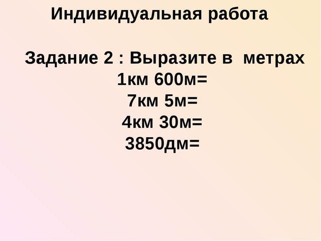 Задание 2 : Выразите в метрах 1км 600м= 7км 5м= 4км 30м= 3850дм= Индивидуаль...