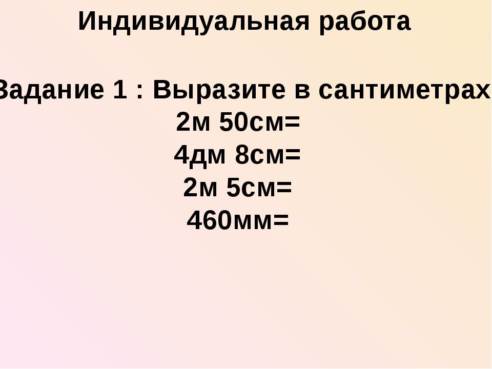 Задание 1 : Выразите в сантиметрах 2м 50см= 4дм 8см= 2м 5см= 460мм= Индивиду...
