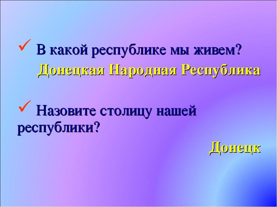 В какой республике мы живем? Донецкая Народная Республика Назовите столицу н...