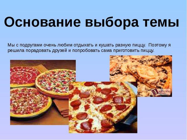 Основание выбора темы Мы с подругами очень любим отдыхать и кушать разную пиц...