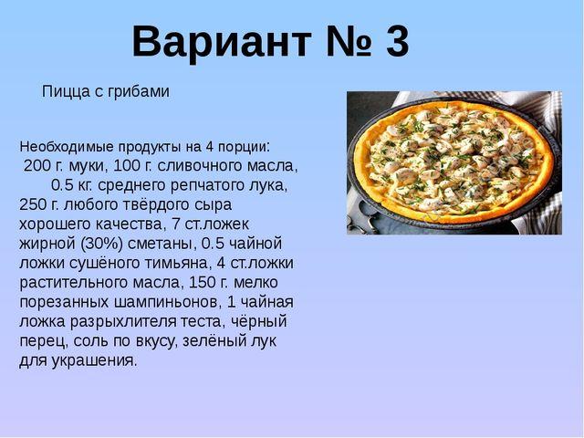 Вариант № 3 Необходимые продукты на 4 порции: 200 г. муки, 100 г. сливочного...