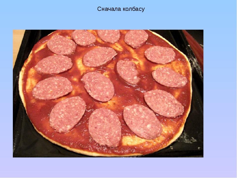 Сначала колбасу