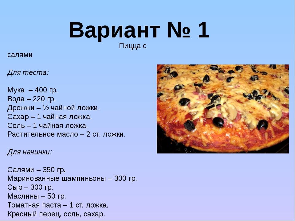 Вариант № 1 Пицца с салями Для теста: Мука – 400 гр. Вода – 220 гр. Дрожжи –...