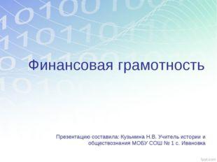 Финансовая грамотность Презентацию составила: Кузьмина Н.В. Учитель истории и