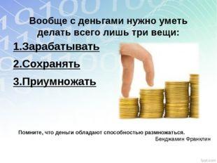 Вообще с деньгами нужно уметь делать всего лишь три вещи: 1.Зарабатывать 2.С