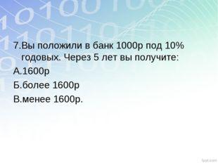 7.Вы положили в банк 1000р под 10% годовых. Через 5 лет вы получите: А.1600р
