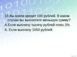 10.Вы взяли кредит 100 рублей. В каком случаи вы выплатите меньшую сумму? А.Е