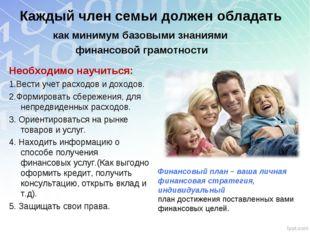 Каждый член семьи должен обладать Необходимо научиться: 1.Вести учет расходов
