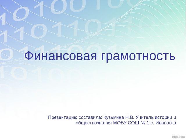 Финансовая грамотность Презентацию составила: Кузьмина Н.В. Учитель истории и...