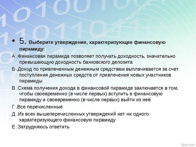 5. Выберите утверждение, характеризующее финансовую пирамиду: А .Финансовая п...