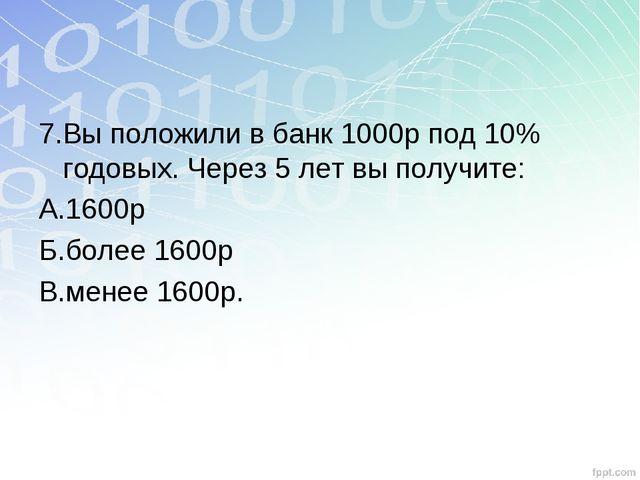 7.Вы положили в банк 1000р под 10% годовых. Через 5 лет вы получите: А.1600р...