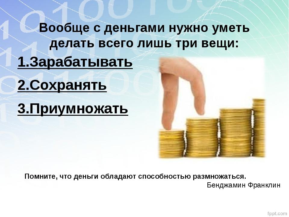 Вообще с деньгами нужно уметь делать всего лишь три вещи: 1.Зарабатывать 2.С...