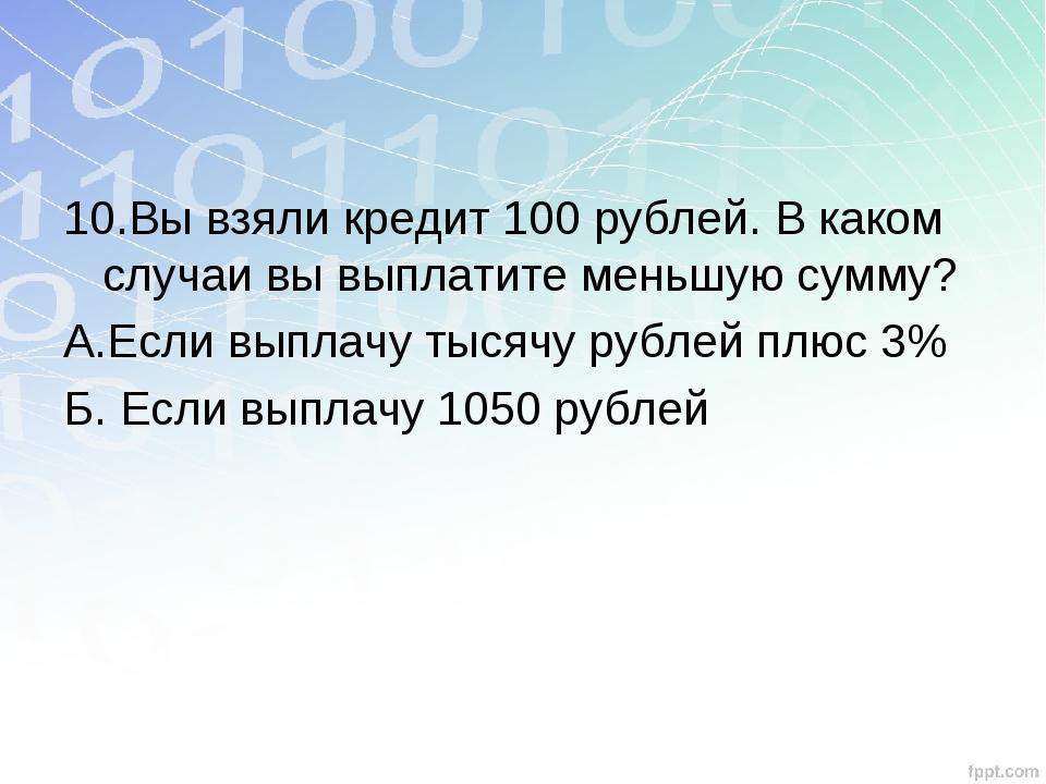 10.Вы взяли кредит 100 рублей. В каком случаи вы выплатите меньшую сумму? А.Е...