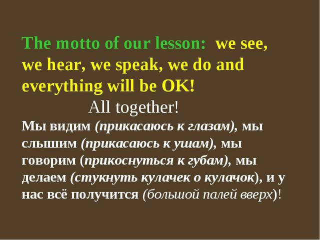 The motto of our lesson: we see, we hear, we speak, we do and everything will...