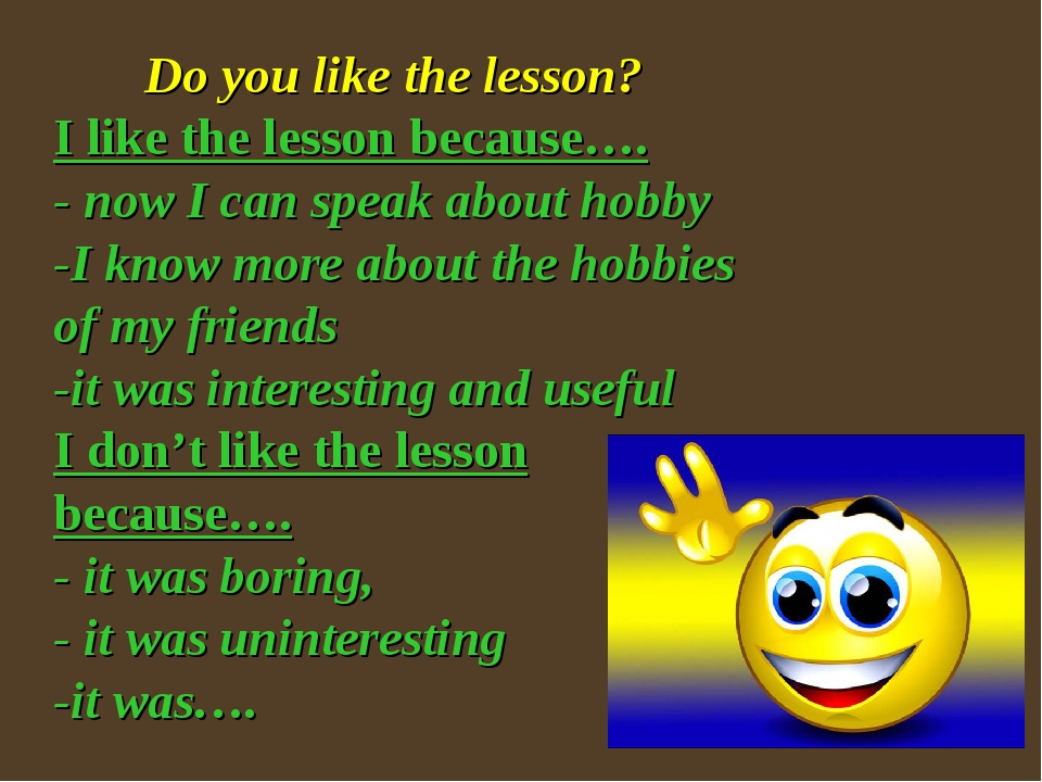 Do you like the lesson? I like the lesson because…. - now I can speak about...