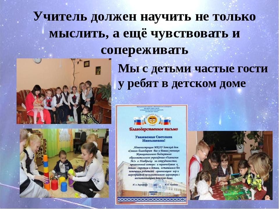 Мы с детьми частые гости у ребят в детском доме Учитель должен научить не то...