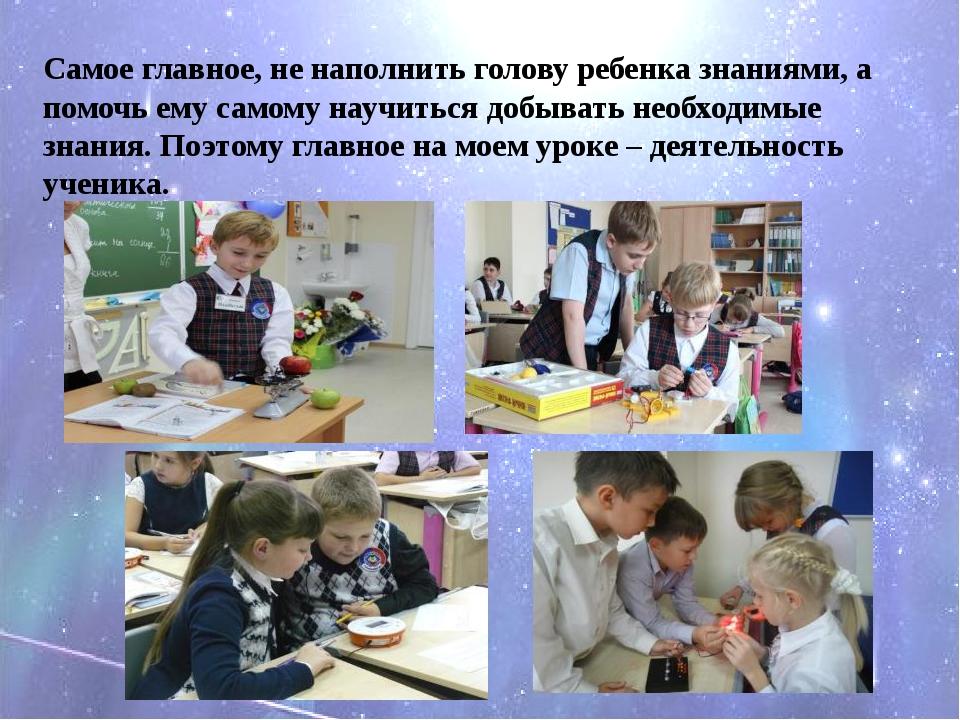 Самое главное, не наполнить голову ребенка знаниями, а помочь ему самому науч...