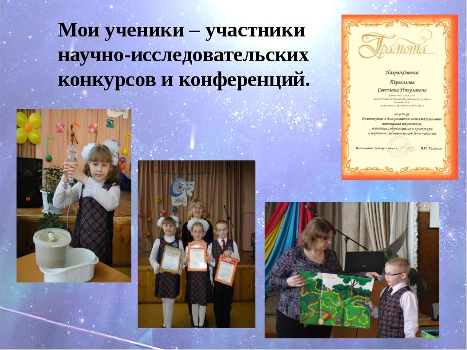 Мои ученики – участники научно-исследовательских конкурсов и конференций.