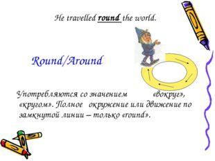 He travelled round the world. Употребляются со значением «вокруг», «кругом».