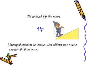 He walked up the stairs. Употребляется со значением «вверх по» после глаголов