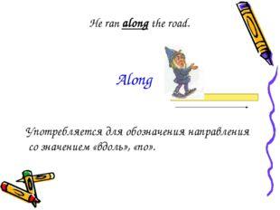 He ran along the road. Употребляется для обозначения направления со значением